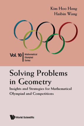 Solving Problems in Geometry Insights and Strategies for Mathematical Olympiad and Competitions by Kim Hoo Hang and Haibin Wang