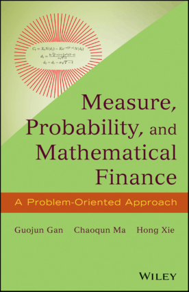 Measure, Probability, and Mathematical Finance a Problem-Oriented Approach by Guojun Gan, Chaoqun Ma and Hongxie