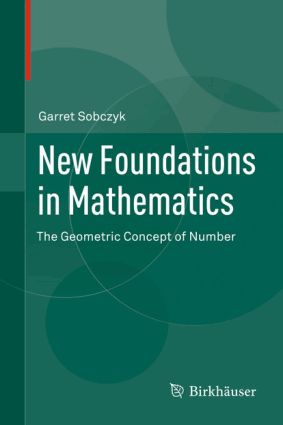 New Foundations in Mathematics The Geometric Concept of Number by Garret Sobczyk