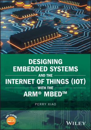 Designing Embedded Systems and the Internet of Things (IoT) with the ARM Mbed by Perry Xiao