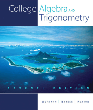 College Algebra and Trigonometry Seventh Edition by Richard N. Aufmann, Vernon C. Barker and Richard D. Nation