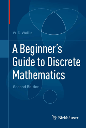 A Beginners Guide to Discrete Mathematics Second Edition by W.D. Wallis