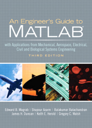 An Engineers Guide to MATLAB With Applications from Mechanical, Aerospace, Electrical, Civil, and Biological Systems Engineering Third Edition by Edward B. Magrab, Shapour Azarm, Balakumar Balachandran, James H