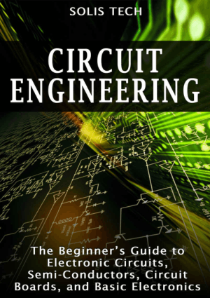 Circuit Engineering the Beginners Guide to Electronic Circuits, Semi Conductors, Circuit Boards, and Basic Electronics by By Solis Tech