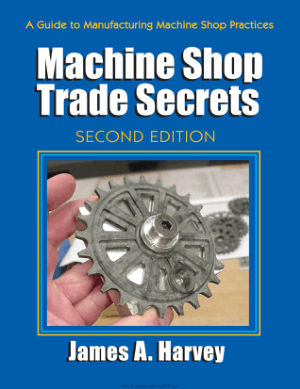 A Guide To Manufacturing Machine Shop Practices Machine Shop Trade Secrets Second Edition by James A. Harve