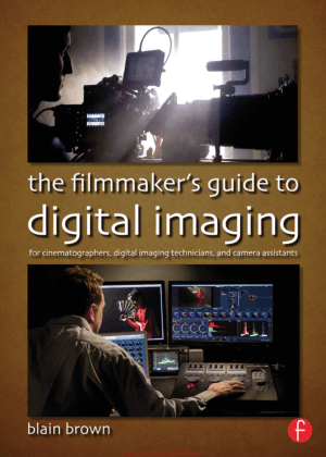 The Filmmakers Guide to Digital Imaging For Cinematographers, Digital Imaging Technicians, and Camera Assistants by Blain Brown