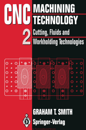 CNC Machining Technology Volume 2 Cutting, Fluids and Workholding Technologies by Graham T. Smith auth.