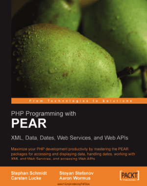 PHP Programming With Pear XML Data Dates Web Services And Web APIs By Stephan Schmidt and Carsten Lucke and Stoyan Stefanov and Aaron Wormus